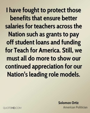 Solomon Ortiz - I have fought to protect those benefits that ensure better salaries for teachers across the Nation such as grants to pay off student loans and funding for Teach for America. Still, we must all do more to show our continued appreciation for our Nation's leading role models.