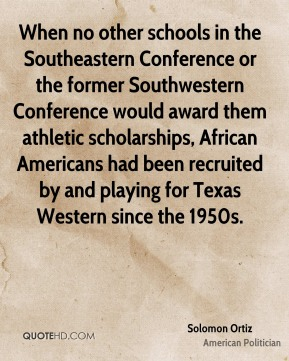 Solomon Ortiz - When no other schools in the Southeastern Conference or the former Southwestern Conference would award them athletic scholarships, African Americans had been recruited by and playing for Texas Western since the 1950s.