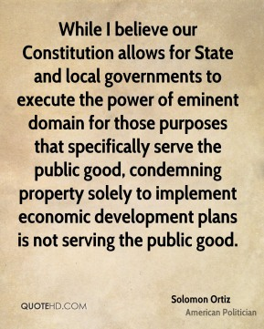Solomon Ortiz - While I believe our Constitution allows for State and local governments to execute the power of eminent domain for those purposes that specifically serve the public good, condemning property solely to implement economic development plans is not serving the public good.