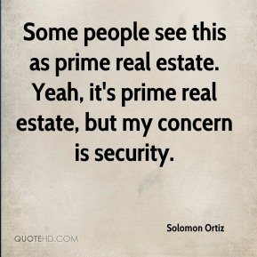 Solomon Ortiz  - Some people see this as prime real estate. Yeah, it's prime real estate, but my concern is security.