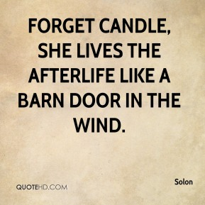 Solon  - Forget candle, she lives the afterlife like a barn door in the wind.