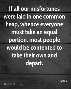 Solon  - If all our misfortunes were laid in one common heap, whence everyone must take an equal portion, most people would be contented to take their own and depart.
