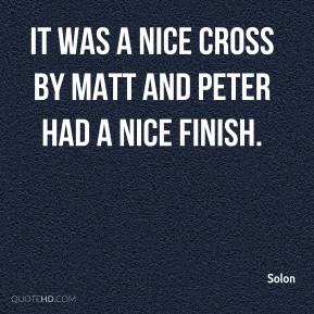 Solon  - It was a nice cross by Matt and Peter had a nice finish.