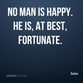 Solon  - No man is happy. He is, at best, fortunate.