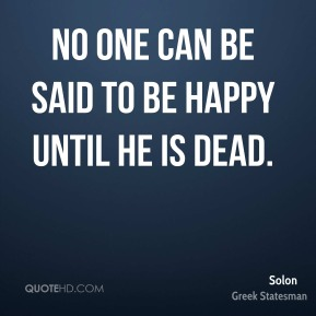 Solon - No one can be said to be happy until he is dead.