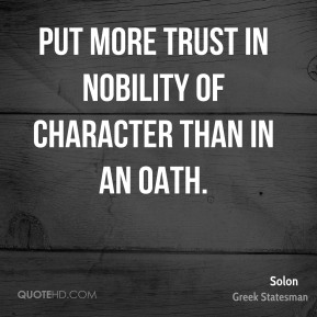 Solon - Put more trust in nobility of character than in an oath.