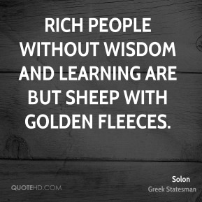 Solon - Rich people without wisdom and learning are but sheep with golden fleeces.
