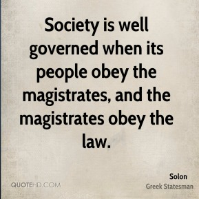 Solon - Society is well governed when its people obey the magistrates, and the magistrates obey the law.