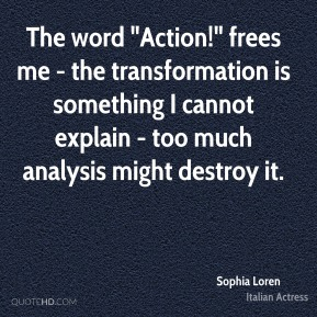 "Sophia Loren  - The word ""Action!"" frees me - the transformation is something I cannot explain - too much analysis might destroy it."