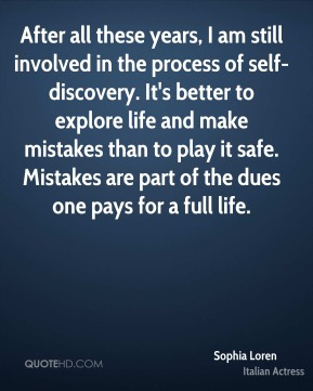 Sophia Loren - After all these years, I am still involved in the process of self-discovery. It's better to explore life and make mistakes than to play it safe. Mistakes are part of the dues one pays for a full life.