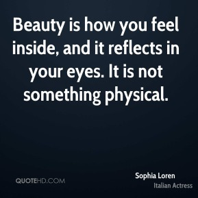 Beauty is how you feel inside, and it reflects in your eyes. It is not something physical.