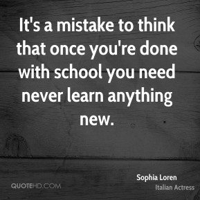 It's a mistake to think that once you're done with school you need never learn anything new.