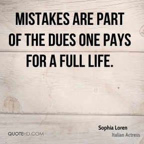 Mistakes are part of the dues one pays for a full life.