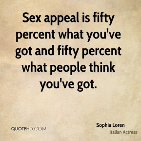 Sex appeal is fifty percent what you've got and fifty percent what people think you've got.
