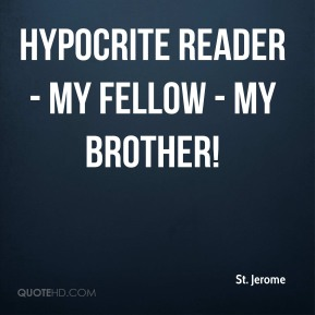 St. Jerome  - Hypocrite reader - my fellow - my brother!