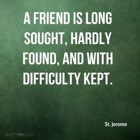 A friend is long sought, hardly found, and with difficulty kept.