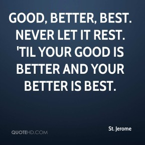 St. Jerome - Good, better, best. Never let it rest. 'Til your good is better and your better is best.