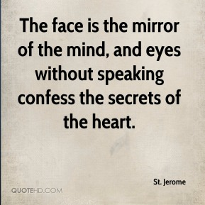 St. Jerome - The face is the mirror of the mind, and eyes without speaking confess the secrets of the heart.