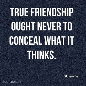 St. Jerome - True friendship ought never to conceal what it thinks.