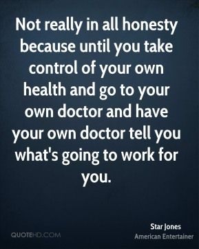 Not really in all honesty because until you take control of your own health and go to your own doctor and have your own doctor tell you what's going to work for you.