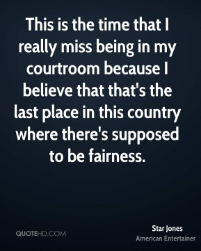 Star Jones - This is the time that I really miss being in my courtroom because I believe that that's the last place in this country where there's supposed to be fairness.