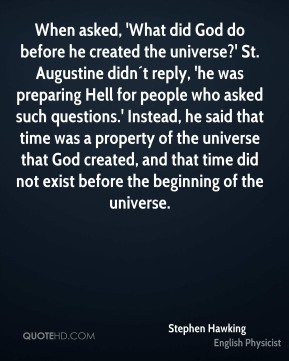 Stephen Hawking  - When asked, 'What did God do before he created the universe?' St. Augustine didn´t reply, 'he was preparing Hell for people who asked such questions.' Instead, he said that time was a property of the universe that God created, and that time did not exist before the beginning of the universe.