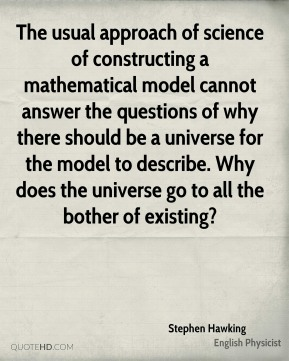 The usual approach of science of constructing a mathematical model cannot answer the questions of why there should be a universe for the model to describe. Why does the universe go to all the bother of existing?