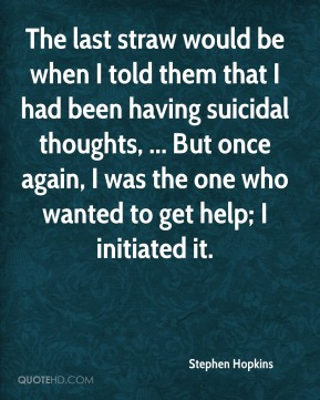 Stephen Hopkins  - The last straw would be when I told them that I had been having suicidal thoughts, ... But once again, I was the one who wanted to get help; I initiated it.
