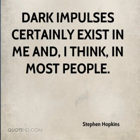 Dark impulses certainly exist in me and, I think, in most people.