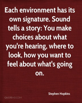 Each environment has its own signature. Sound tells a story: You make choices about what you're hearing, where to look, how you want to feel about what's going on.