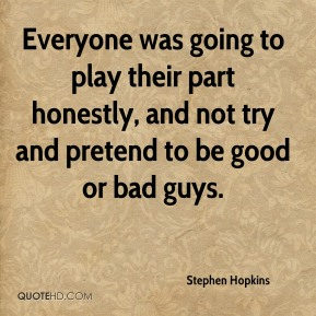 Everyone was going to play their part honestly, and not try and pretend to be good or bad guys.
