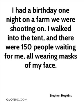 Stephen Hopkins - I had a birthday one night on a farm we were shooting on. I walked into the tent, and there were 150 people waiting for me, all wearing masks of my face.