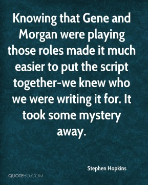 Stephen Hopkins - Knowing that Gene and Morgan were playing those roles made it much easier to put the script together-we knew who we were writing it for. It took some mystery away.