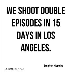 We shoot double episodes in 15 days in Los Angeles.