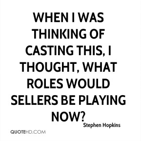 When I was thinking of casting this, I thought, What roles would Sellers be playing now?
