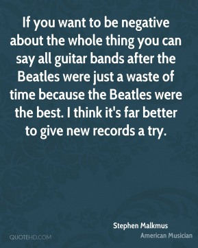 Stephen Malkmus - If you want to be negative about the whole thing you can say all guitar bands after the Beatles were just a waste of time because the Beatles were the best. I think it's far better to give new records a try.