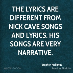 Stephen Malkmus - The lyrics are different from Nick Cave songs and lyrics. His songs are very narrative.