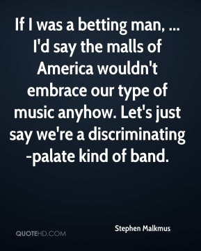 If I was a betting man, ... I'd say the malls of America wouldn't embrace our type of music anyhow. Let's just say we're a discriminating-palate kind of band.