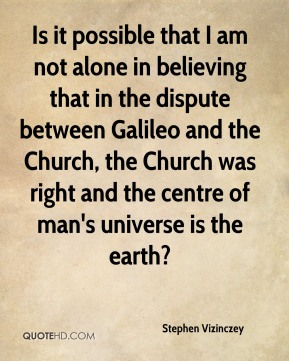 Stephen Vizinczey - Is it possible that I am not alone in believing that in the dispute between Galileo and the Church, the Church was right and the centre of man's universe is the earth?