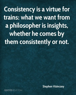 Stephen Vizinczey  - Consistency is a virtue for trains: what we want from a philosopher is insights, whether he comes by them consistently or not.