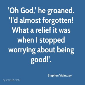 Stephen Vizinczey  - 'Oh God,' he groaned. 'I'd almost forgotten! What a relief it was when I stopped worrying about being good!'.