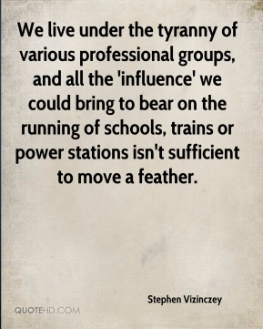 Stephen Vizinczey  - We live under the tyranny of various professional groups, and all the 'influence' we could bring to bear on the running of schools, trains or power stations isn't sufficient to move a feather.