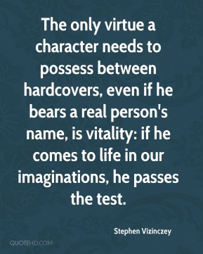 Stephen Vizinczey - The only virtue a character needs to possess between hardcovers, even if he bears a real person's name, is vitality: if he comes to life in our imaginations, he passes the test.