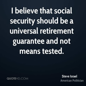 Steve Israel - I believe that social security should be a universal retirement guarantee and not means tested.