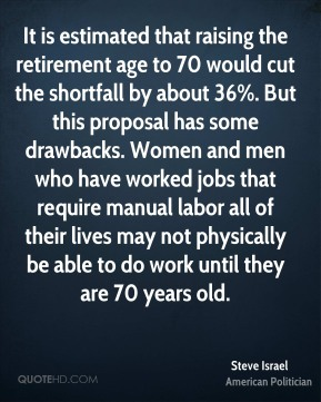 Steve Israel - It is estimated that raising the retirement age to 70 would cut the shortfall by about 36%. But this proposal has some drawbacks. Women and men who have worked jobs that require manual labor all of their lives may not physically be able to do work until they are 70 years old.