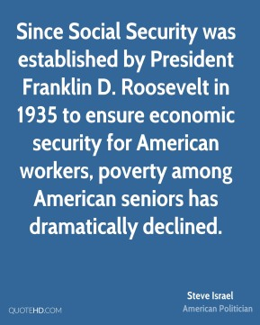 Steve Israel - Since Social Security was established by President Franklin D. Roosevelt in 1935 to ensure economic security for American workers, poverty among American seniors has dramatically declined.