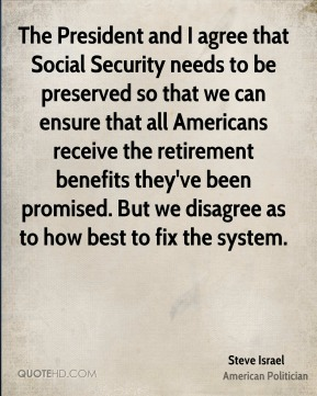 Steve Israel - The President and I agree that Social Security needs to be preserved so that we can ensure that all Americans receive the retirement benefits they've been promised. But we disagree as to how best to fix the system.