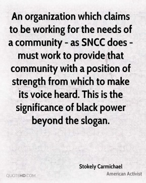 An organization which claims to be working for the needs of a community - as SNCC does - must work to provide that community with a position of strength from which to make its voice heard. This is the significance of black power beyond the slogan.