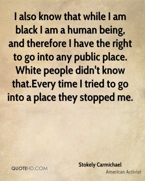 Stokely Carmichael - I also know that while I am black I am a human being, and therefore I have the right to go into any public place. White people didn't know that.Every time I tried to go into a place they stopped me.