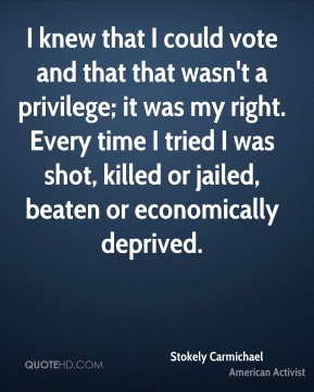 I knew that I could vote and that that wasn't a privilege; it was my right. Every time I tried I was shot, killed or jailed, beaten or economically deprived.